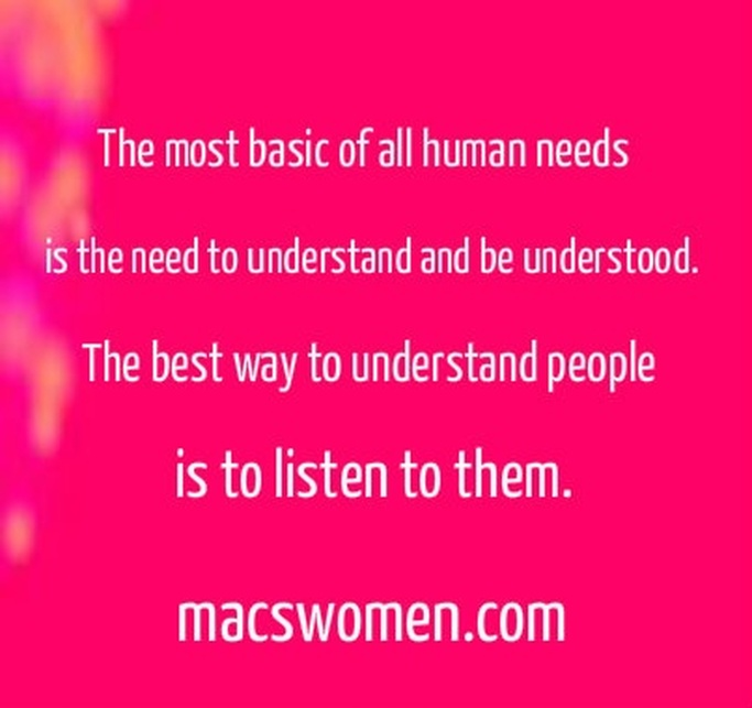 The most basic of all human needs is the need to understand and be understood. The best way to understand people is to listen to them.